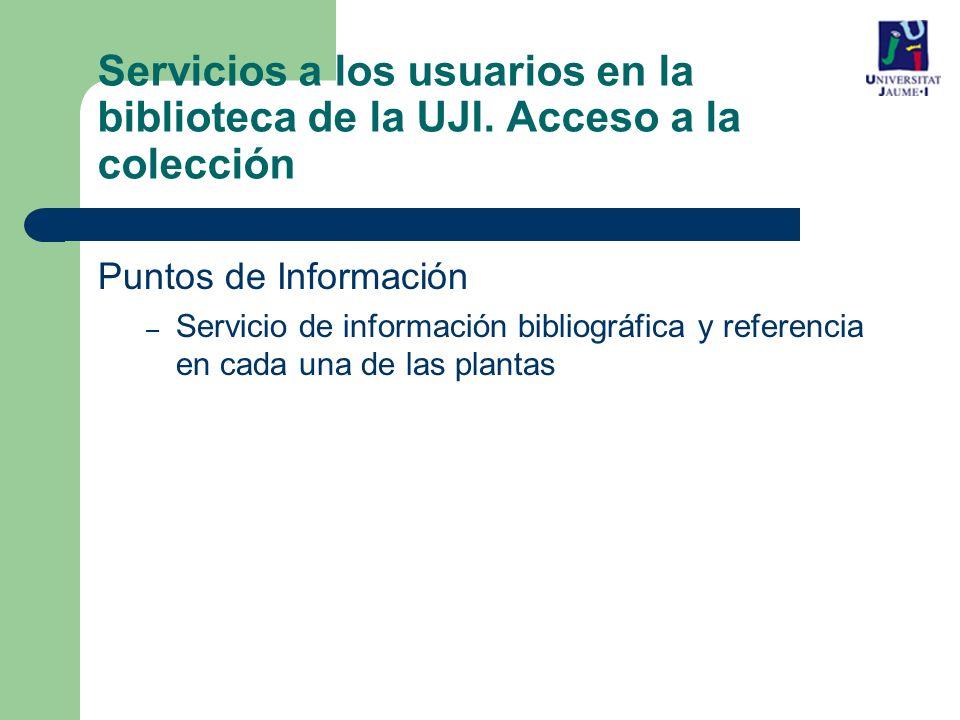 Puntos de Información – Servicio de información bibliográfica y referencia en cada una de las plantas Servicios a los usuarios en la biblioteca de la UJI.