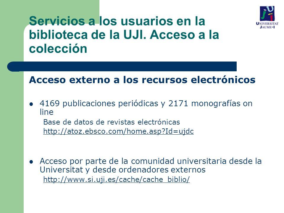 Acceso externo a los recursos electrónicos 4169 publicaciones periódicas y 2171 monografías on line Base de datos de revistas electrónicas http://atoz.ebsco.com/home.asp?Id=ujdc Acceso por parte de la comunidad universitaria desde la Universitat y desde ordenadores externos http://www.si.uji.es/cache/cache_biblio/ Servicios a los usuarios en la biblioteca de la UJI.