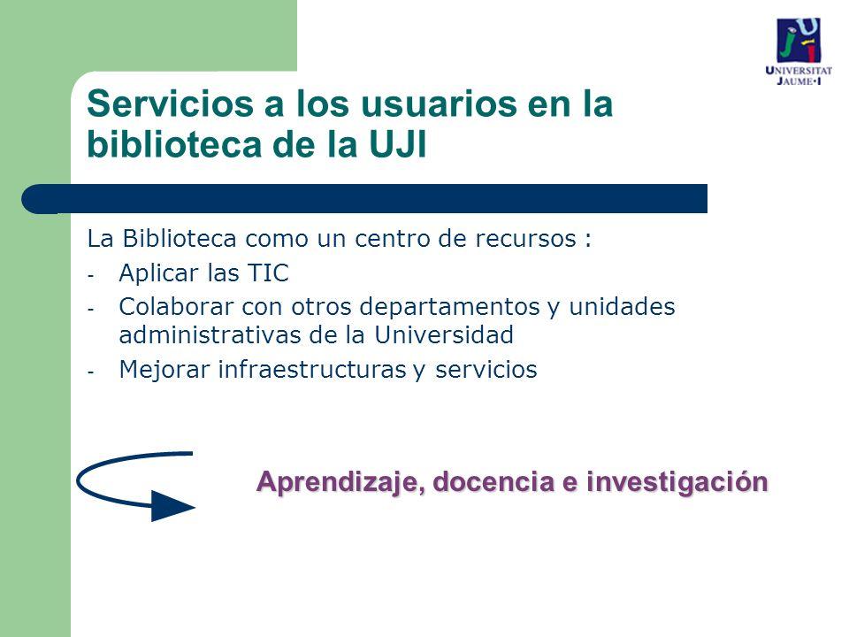La Biblioteca como un centro de recursos : - Aplicar las TIC - Colaborar con otros departamentos y unidades administrativas de la Universidad - Mejorar infraestructuras y servicios Aprendizaje, docencia e investigación Servicios a los usuarios en la biblioteca de la UJI