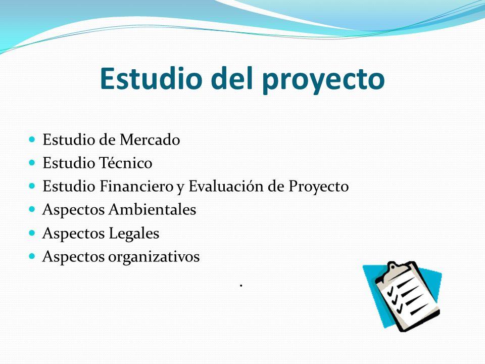 Estudio del proyecto Estudio de Mercado Estudio Técnico Estudio Financiero y Evaluación de Proyecto Aspectos Ambientales Aspectos Legales Aspectos organizativos.