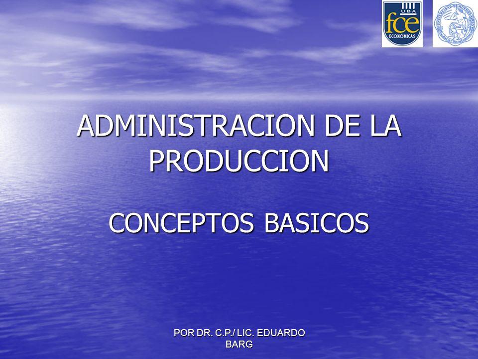 POR DR. C.P./ LIC. EDUARDO BARG ADMINISTRACION DE LA PRODUCCION CONCEPTOS BASICOS
