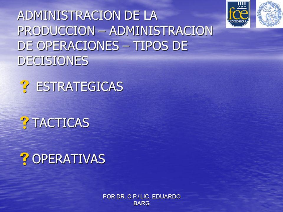 POR DR. C.P./ LIC. EDUARDO BARG ADMINISTRACION DE LA PRODUCCION – ADMINISTRACION DE OPERACIONES – TIPOS DE DECISIONES ESTRATEGICAS ESTRATEGICAS TACTIC