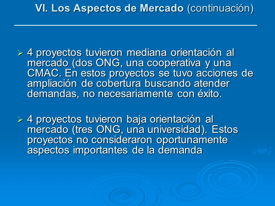 VI. Los Aspectos de Mercado (continuación) 4 proyectos tuvieron mediana orientación al mercado (dos ONG, una cooperativa y una CMAC. En estos proyecto