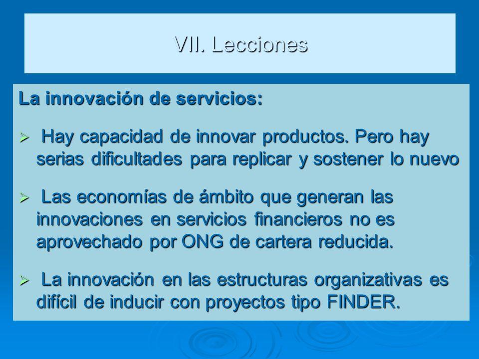VII. Lecciones La innovación de servicios: Hay capacidad de innovar productos. Pero hay serias dificultades para replicar y sostener lo nuevo Hay capa