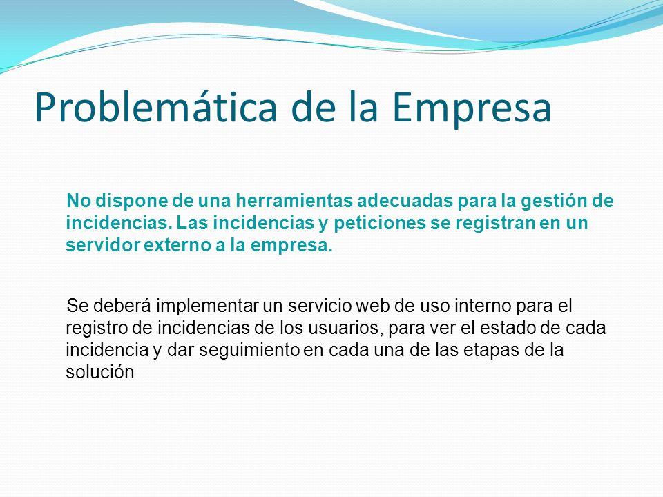 Problemática de la Empresa No dispone de una herramientas adecuadas para la gestión de incidencias. Las incidencias y peticiones se registran en un se