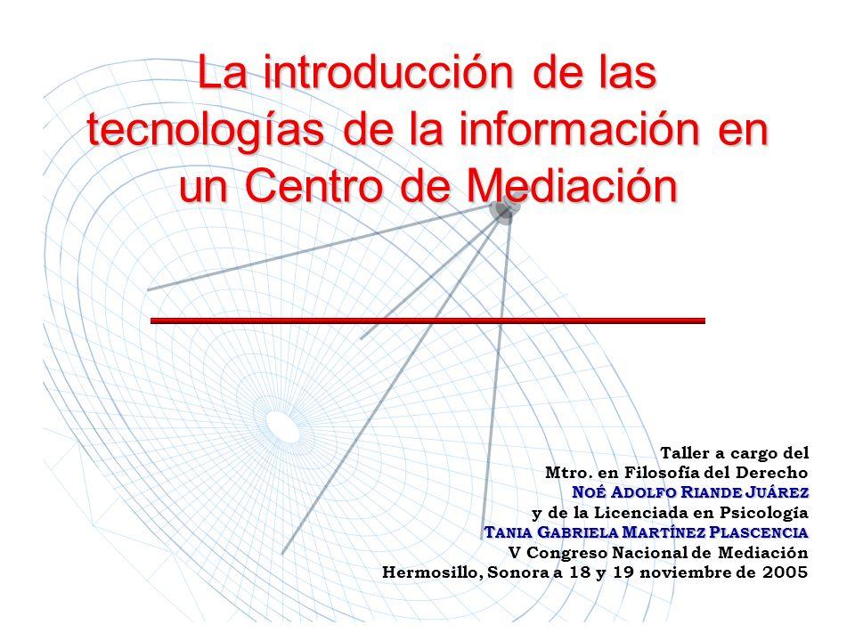 La introducción de las tecnologías de la información en un Centro de Mediación Taller a cargo del Mtro. en Filosofía del Derecho N OÉ A DOLFO R IANDE