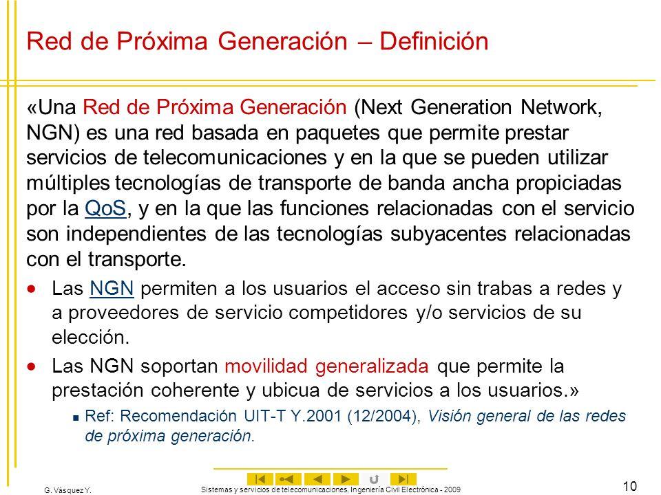 G. Vásquez Y. Sistemas y servicios de telecomunicaciones, Ingeniería Civil Electrónica - 2009 10 Red de Próxima Generación – Definición «Una Red de Pr