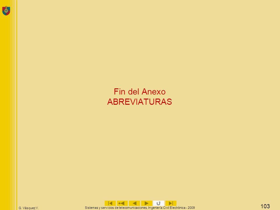 G. Vásquez Y. Sistemas y servicios de telecomunicaciones, Ingeniería Civil Electrónica - 2009 103 Fin del Anexo ABREVIATURAS