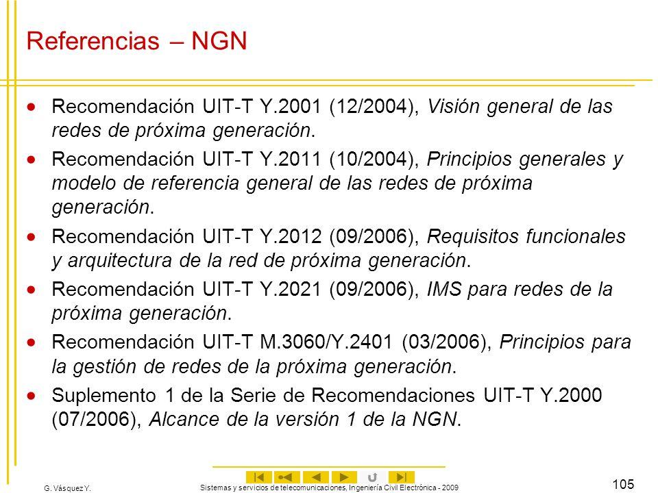 G. Vásquez Y. Sistemas y servicios de telecomunicaciones, Ingeniería Civil Electrónica - 2009 105 Referencias – NGN Recomendación UIT-T Y.2001 (12/200