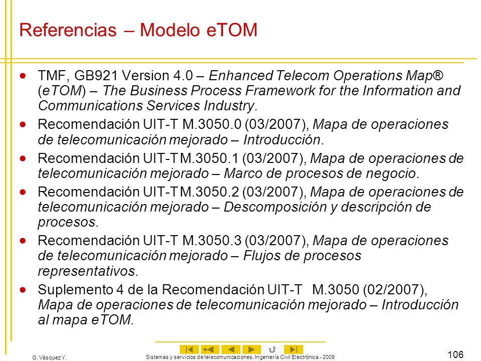 G. Vásquez Y. Sistemas y servicios de telecomunicaciones, Ingeniería Civil Electrónica - 2009 106 Referencias – Modelo eTOM TMF, GB921 Version 4.0 – E