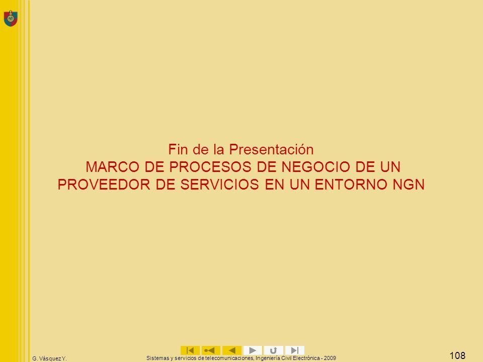 G. Vásquez Y. Sistemas y servicios de telecomunicaciones, Ingeniería Civil Electrónica - 2009 108 Fin de la Presentación MARCO DE PROCESOS DE NEGOCIO