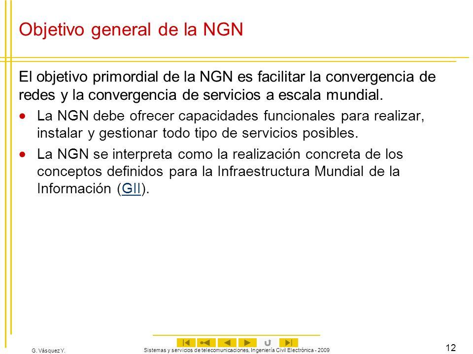 G. Vásquez Y. Sistemas y servicios de telecomunicaciones, Ingeniería Civil Electrónica - 2009 12 Objetivo general de la NGN El objetivo primordial de