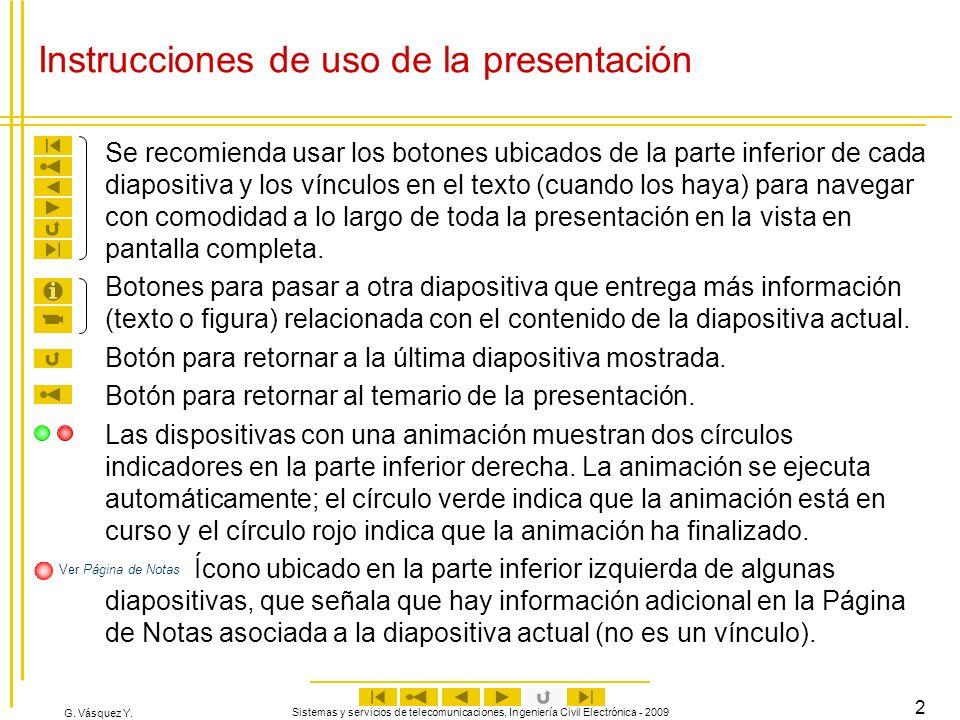 G. Vásquez Y. Sistemas y servicios de telecomunicaciones, Ingeniería Civil Electrónica - 2009 2 Instrucciones de uso de la presentación Se recomienda