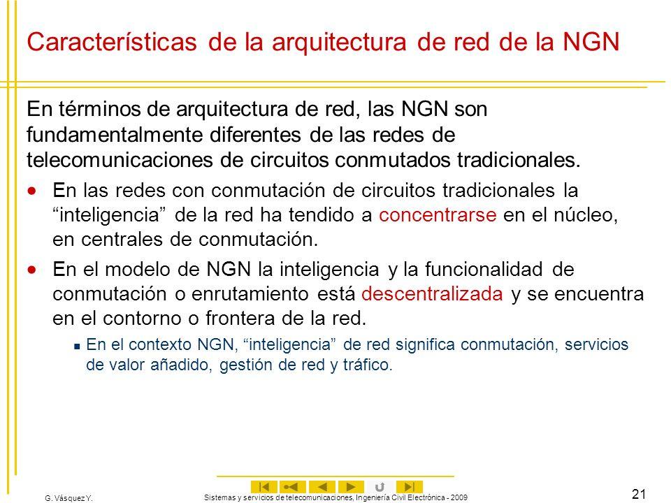 G. Vásquez Y. Sistemas y servicios de telecomunicaciones, Ingeniería Civil Electrónica - 2009 21 Características de la arquitectura de red de la NGN E
