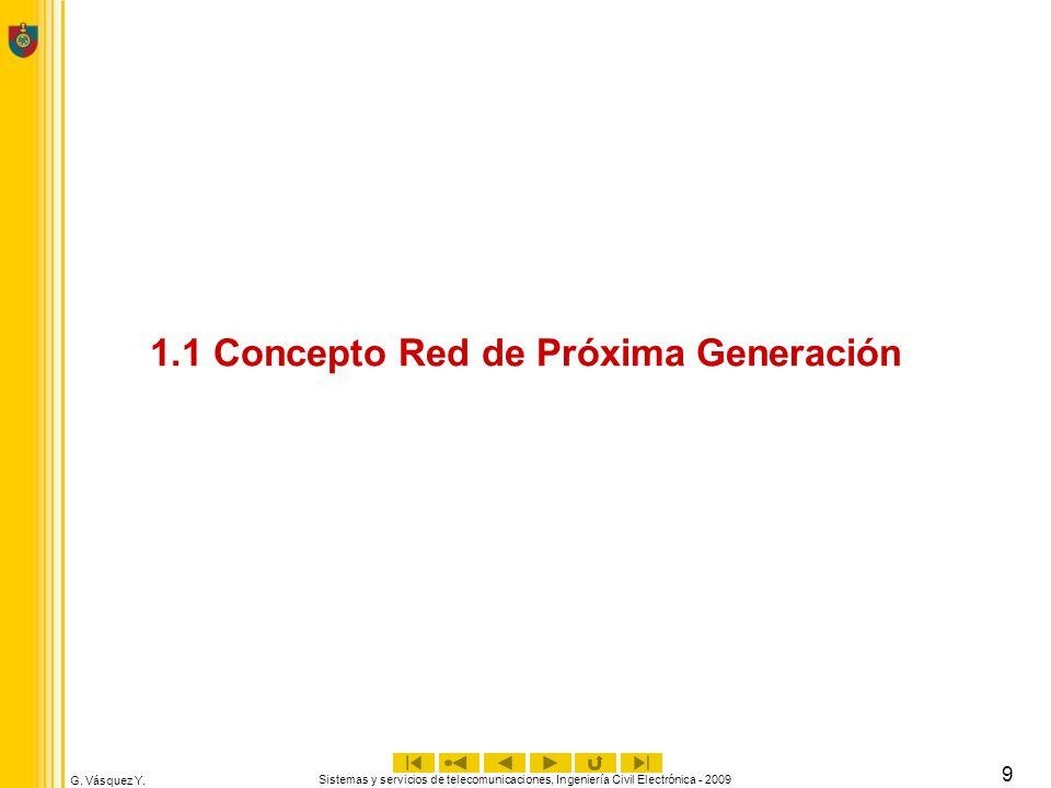 G. Vásquez Y. Sistemas y servicios de telecomunicaciones, Ingeniería Civil Electrónica - 2009 9 1.1 Concepto Red de Próxima Generación