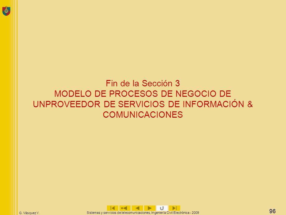 G. Vásquez Y. Sistemas y servicios de telecomunicaciones, Ingeniería Civil Electrónica - 2009 96 Fin de la Sección 3 MODELO DE PROCESOS DE NEGOCIO DE