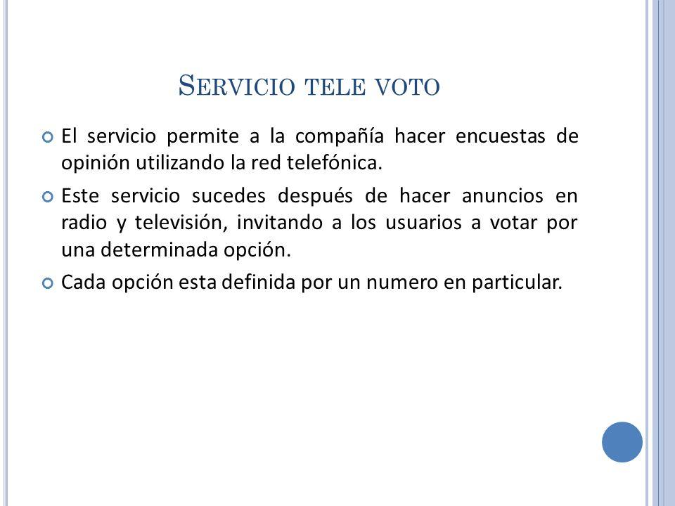 S ERVICIO TELE VOTO El servicio permite a la compañía hacer encuestas de opinión utilizando la red telefónica. Este servicio sucedes después de hacer