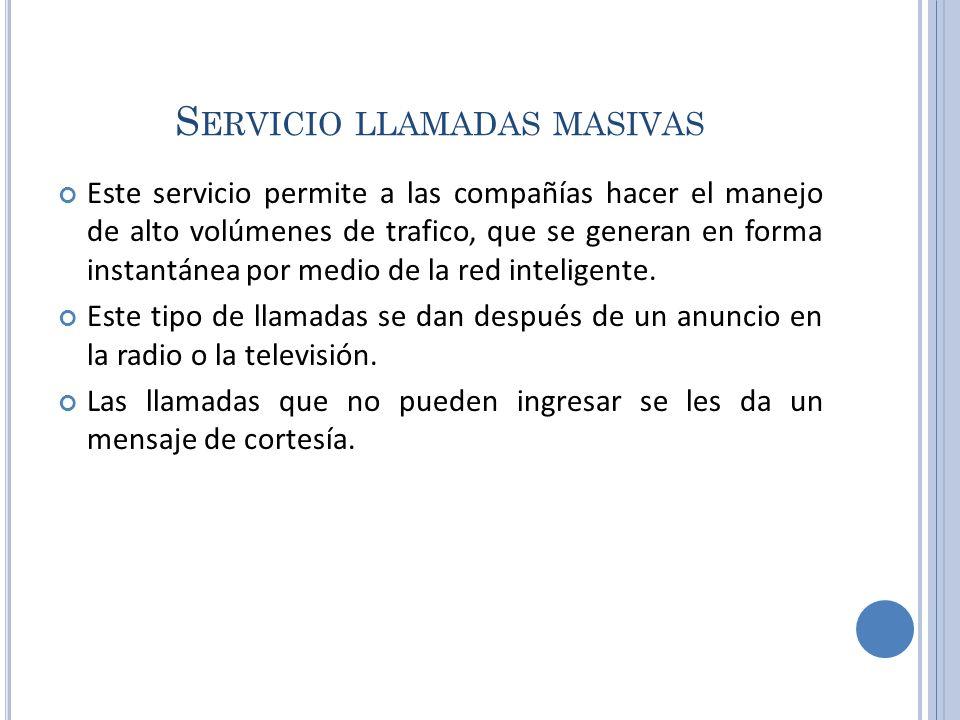 S ERVICIO LLAMADAS MASIVAS Este servicio permite a las compañías hacer el manejo de alto volúmenes de trafico, que se generan en forma instantánea por