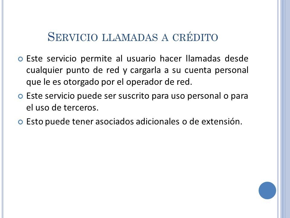 S ERVICIO LLAMADAS A CRÉDITO Este servicio permite al usuario hacer llamadas desde cualquier punto de red y cargarla a su cuenta personal que le es ot