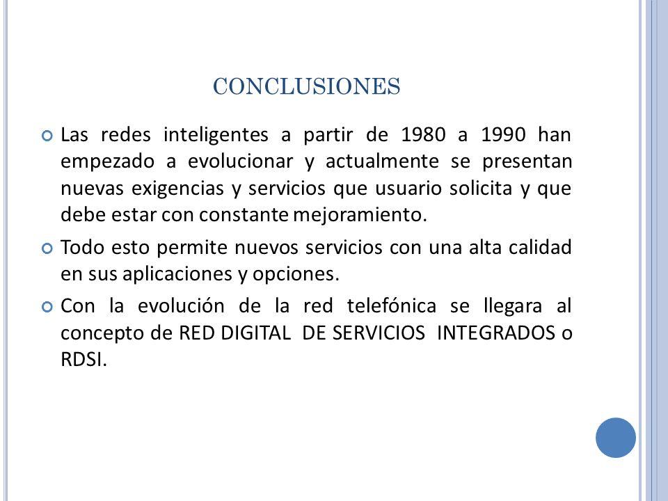 CONCLUSIONES Las redes inteligentes a partir de 1980 a 1990 han empezado a evolucionar y actualmente se presentan nuevas exigencias y servicios que us