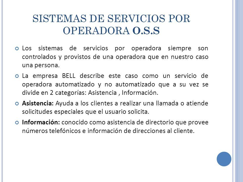 SISTEMAS DE SERVICIOS POR OPERADORA O.S.S Los sistemas de servicios por operadora siempre son controlados y provistos de una operadora que en nuestro