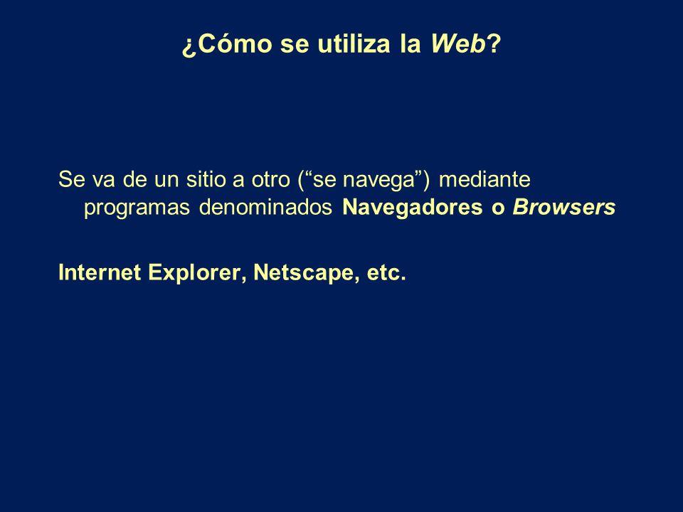 ¿Cómo se utiliza la Web? Se va de un sitio a otro (se navega) mediante programas denominados Navegadores o Browsers Internet Explorer, Netscape, etc.