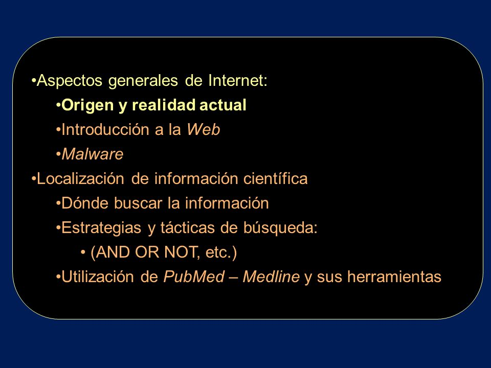 Aspectos generales de Internet: Origen y realidad actual Introducción a la Web Malware Localización de información científica Dónde buscar la informac
