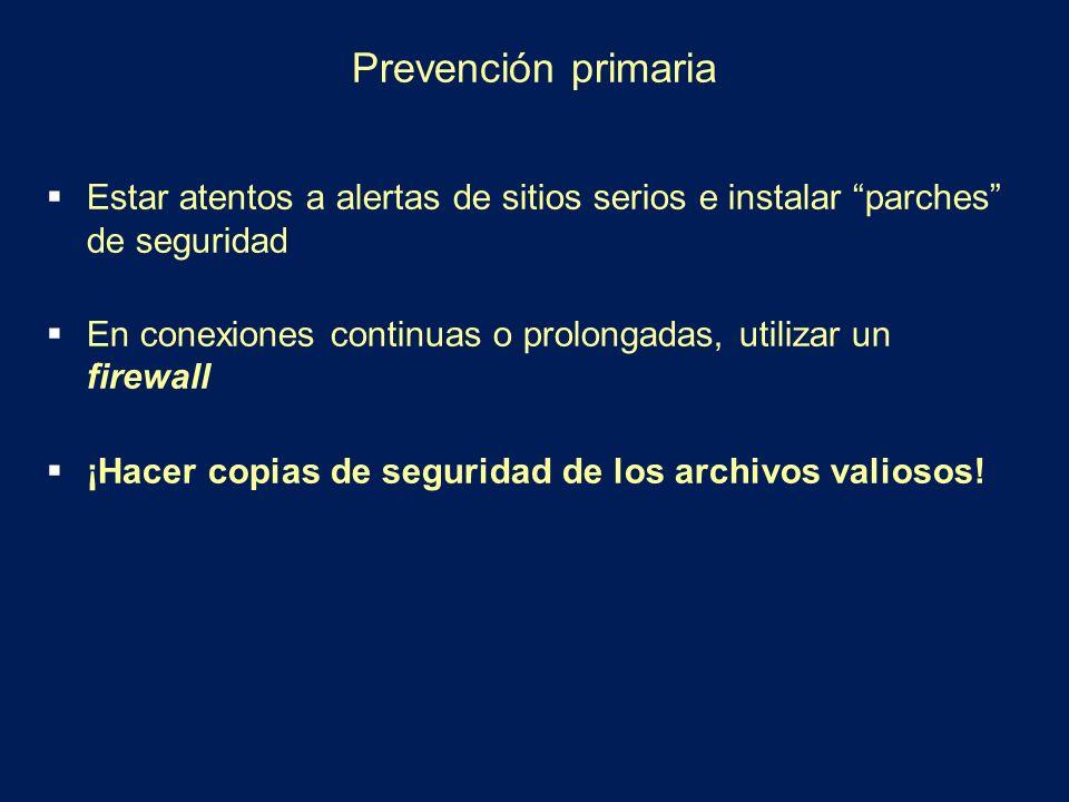 Prevención primaria Estar atentos a alertas de sitios serios e instalar parches de seguridad En conexiones continuas o prolongadas, utilizar un firewa