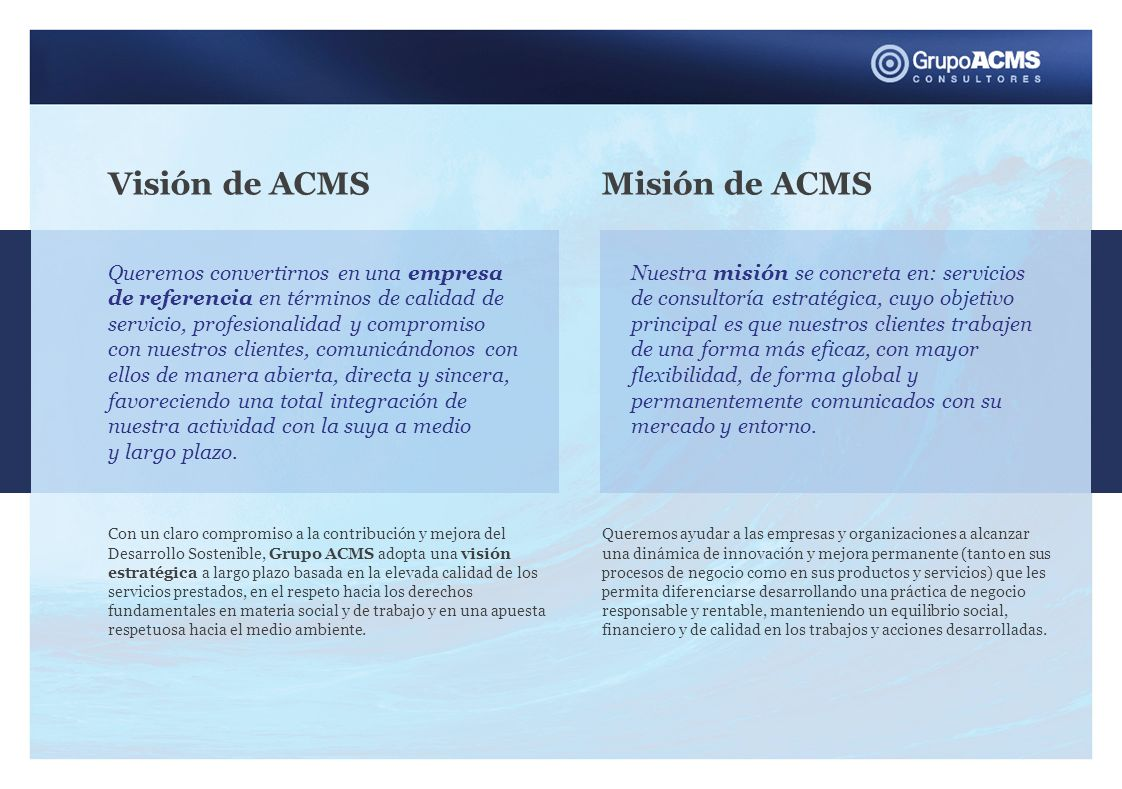 Visión de ACMS Queremos convertirnos en una empresa de referencia en términos de calidad de servicio, profesionalidad y compromiso con nuestros clientes, comunicándonos con ellos de manera abierta, directa y sincera, favoreciendo una total integración de nuestra actividad con la suya a medio y largo plazo.
