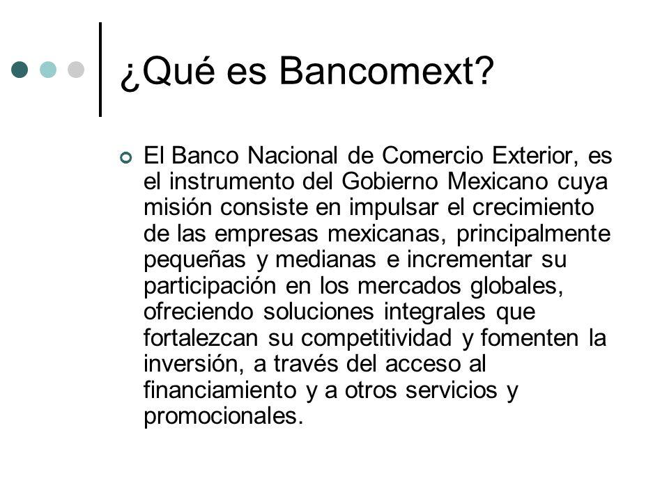¿Qué es Bancomext? El Banco Nacional de Comercio Exterior, es el instrumento del Gobierno Mexicano cuya misión consiste en impulsar el crecimiento de