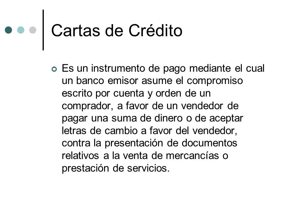 Cartas de Crédito Es un instrumento de pago mediante el cual un banco emisor asume el compromiso escrito por cuenta y orden de un comprador, a favor d