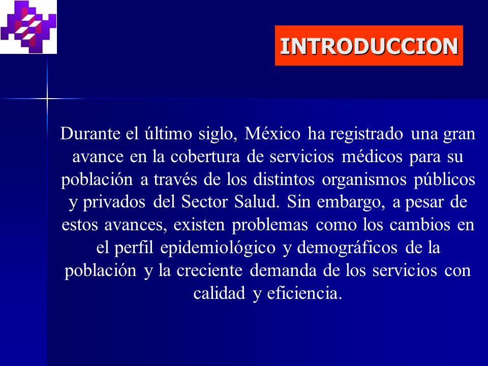 INTRODUCCION Durante el último siglo, México ha registrado una gran avance en la cobertura de servicios médicos para su población a través de los distintos organismos públicos y privados del Sector Salud.
