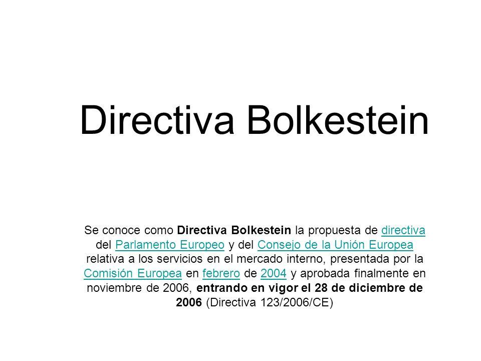 Directiva Bolkestein Se conoce como Directiva Bolkestein la propuesta de directiva del Parlamento Europeo y del Consejo de la Unión Europea relativa a los servicios en el mercado interno, presentada por la Comisión Europea en febrero de 2004 y aprobada finalmente en noviembre de 2006, entrando en vigor el 28 de diciembre de 2006 (Directiva 123/2006/CE)directivaParlamento EuropeoConsejo de la Unión Europea Comisión Europeafebrero2004