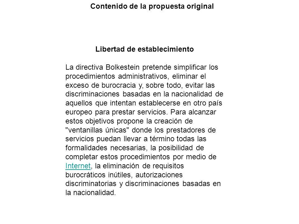 Contenido de la propuesta original Libertad de establecimiento La directiva Bolkestein pretende simplificar los procedimientos administrativos, eliminar el exceso de burocracia y, sobre todo, evitar las discriminaciones basadas en la nacionalidad de aquellos que intentan establecerse en otro país europeo para prestar servicios.