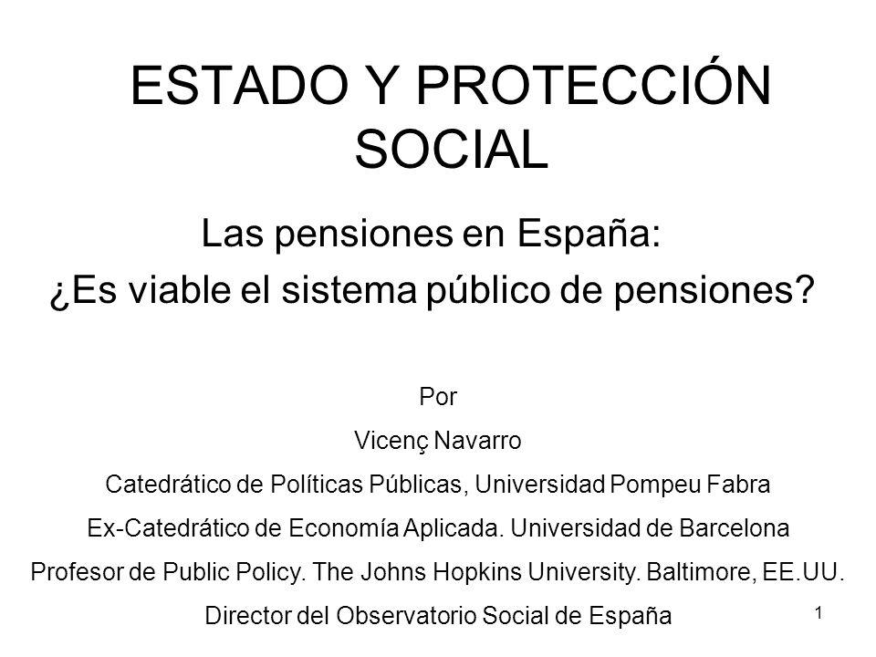 1 ESTADO Y PROTECCIÓN SOCIAL Las pensiones en España: ¿Es viable el sistema público de pensiones? Por Vicenç Navarro Catedrático de Políticas Públicas