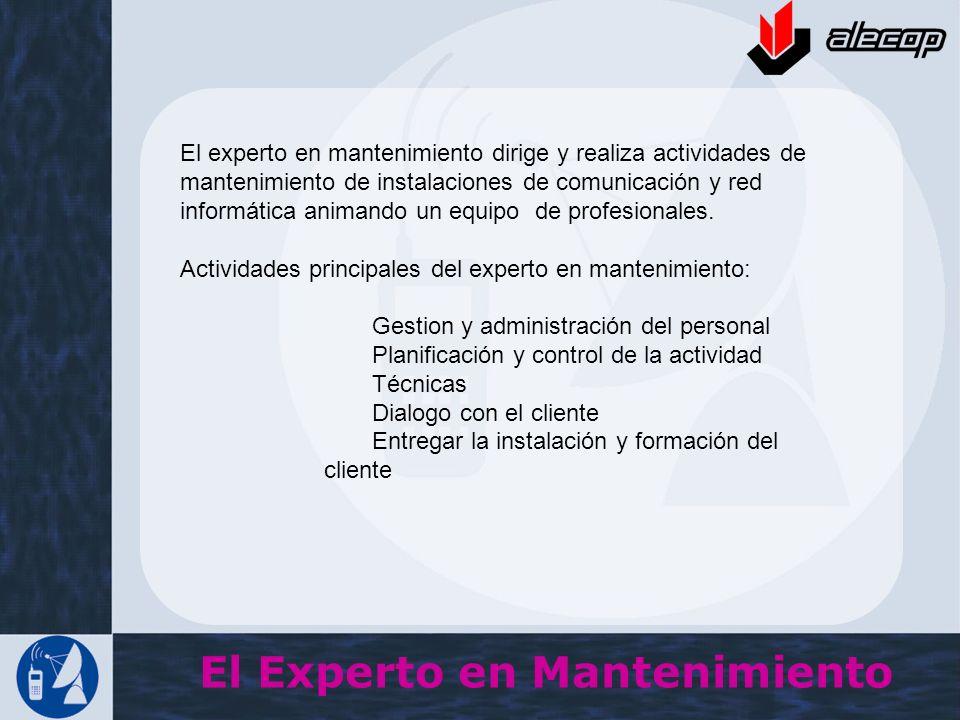 El Experto en Mantenimiento El experto en mantenimiento dirige y realiza actividades de mantenimiento de instalaciones de comunicación y red informáti