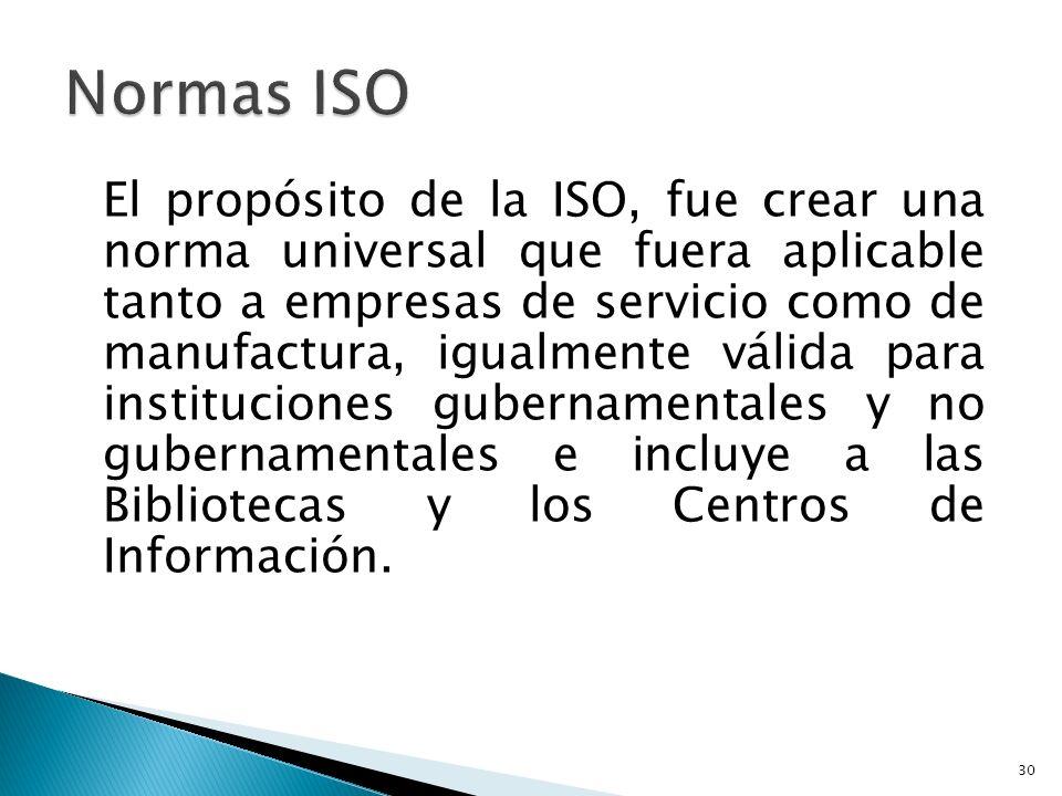 El propósito de la ISO, fue crear una norma universal que fuera aplicable tanto a empresas de servicio como de manufactura, igualmente válida para instituciones gubernamentales y no gubernamentales e incluye a las Bibliotecas y los Centros de Información.
