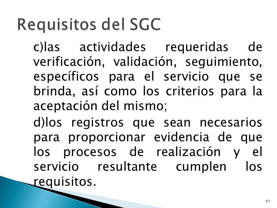 c)las actividades requeridas de verificación, validación, seguimiento, específicos para el servicio que se brinda, así como los criterios para la aceptación del mismo; d)los registros que sean necesarios para proporcionar evidencia de que los procesos de realización y el servicio resultante cumplen los requisitos.