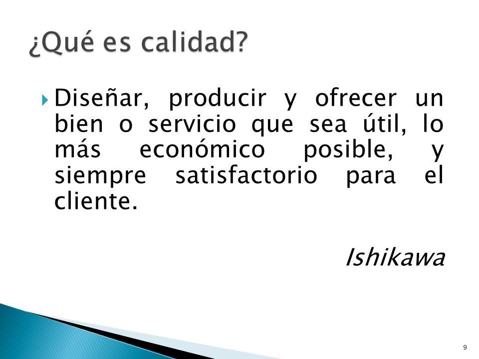 Diseñar, producir y ofrecer un bien o servicio que sea útil, lo más económico posible, y siempre satisfactorio para el cliente. Ishikawa 9