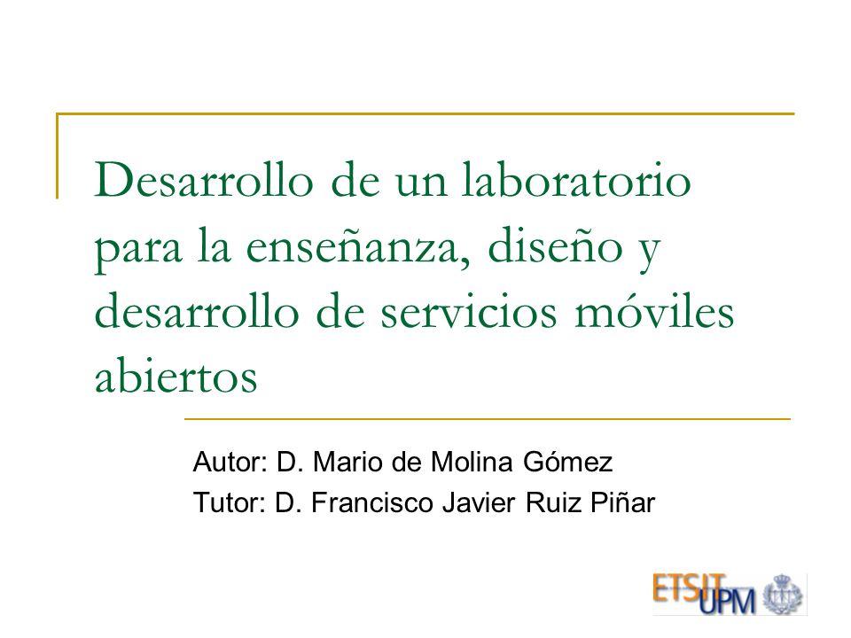 Desarrollo de un laboratorio para la enseñanza, diseño y desarrollo de servicios móviles abiertos Autor: D. Mario de Molina Gómez Tutor: D. Francisco