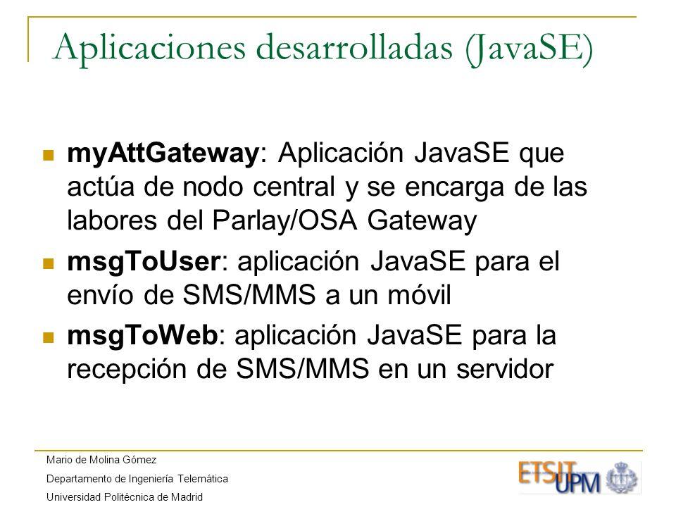 Mario de Molina Gómez Departamento de Ingeniería Telemática Universidad Politécnica de Madrid Aplicaciones desarrolladas (JavaME) WMAUserApplication: aplicación para el envío de SMS/MMS a través del interfaz bluetooth utilizando una emulación de la librería WMA 2.0 (JSR-205) WMAEmulatedUserApplication: igual que WMAUserApplication, pero utilizando una conexión TCP mobileGateway: aplicación que permite a un móvil actuar de pasarela entre la red GSM/UMTS y myAttGateway utilizando una conexión bluetooth emulatedMobileGateway: igual que mobileGateway, pero utilizando una conexión TCP userApplication: aplicación para el envío de SMS/MMS a puertos específicos utilizando móviles reales emulatedUserApplication: aplicación para enviar y recibir SMS/MMS utilizando móviles emulados