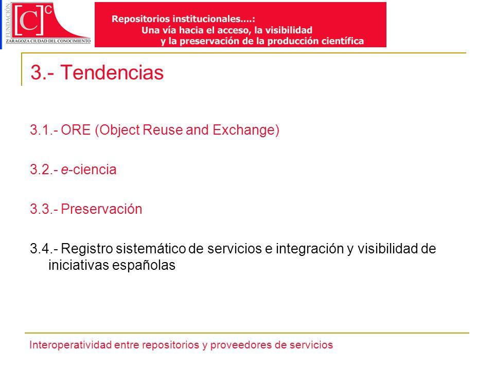 Interoperatividad entre repositorios y proveedores de servicios 3.- Tendencias 3.1.- ORE (Object Reuse and Exchange) 3.2.- e-ciencia 3.3.- Preservación 3.4.- Registro sistemático de servicios e integración y visibilidad de iniciativas españolas