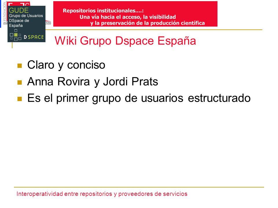 Interoperatividad entre repositorios y proveedores de servicios Wiki Grupo Dspace España Claro y conciso Anna Rovira y Jordi Prats Es el primer grupo de usuarios estructurado