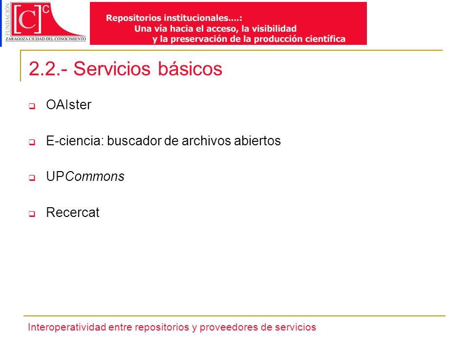 Interoperatividad entre repositorios y proveedores de servicios 2.2.- Servicios básicos OAIster E-ciencia: buscador de archivos abiertos UPCommons Recercat