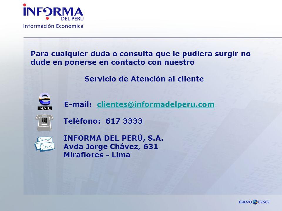 Para cualquier duda o consulta que le pudiera surgir no dude en ponerse en contacto con nuestro Servicio de Atención al cliente E-mail: clientes@informadelperu.comclientes@informadelperu.com Teléfono: 617 3333 INFORMA DEL PERÚ, S.A.