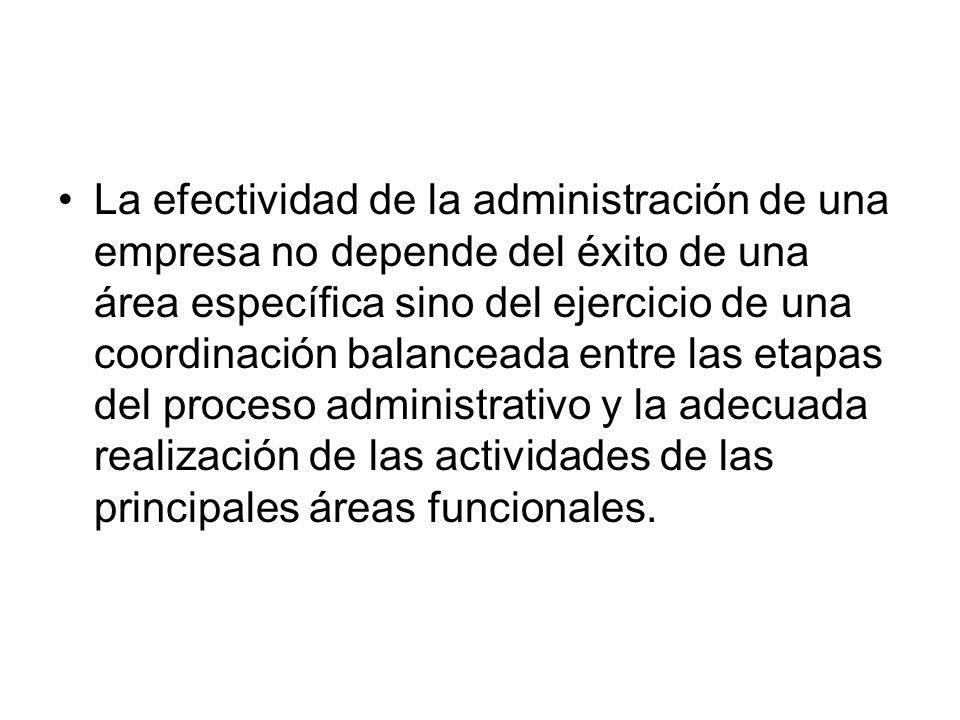 La efectividad de la administración de una empresa no depende del éxito de una área específica sino del ejercicio de una coordinación balanceada entre las etapas del proceso administrativo y la adecuada realización de las actividades de las principales áreas funcionales.