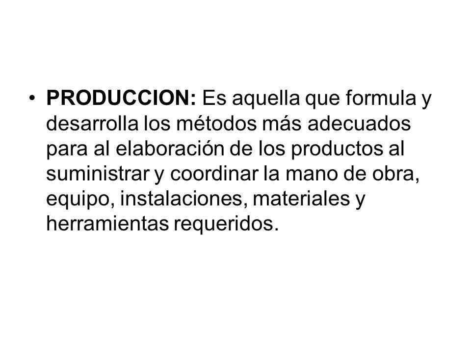 PRODUCCION: Es aquella que formula y desarrolla los métodos más adecuados para al elaboración de los productos al suministrar y coordinar la mano de obra, equipo, instalaciones, materiales y herramientas requeridos.