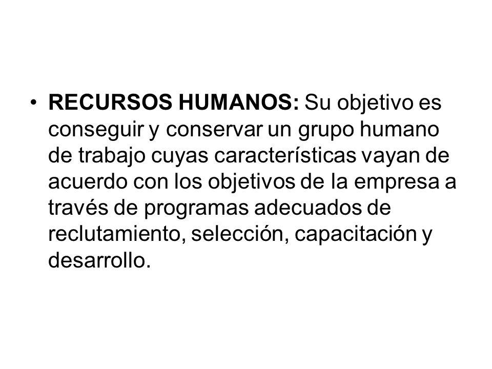 RECURSOS HUMANOS: Su objetivo es conseguir y conservar un grupo humano de trabajo cuyas características vayan de acuerdo con los objetivos de la empresa a través de programas adecuados de reclutamiento, selección, capacitación y desarrollo.