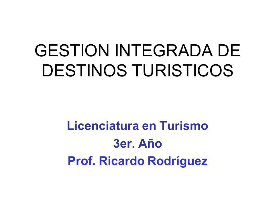 GESTION INTEGRADA DE DESTINOS TURISTICOS Licenciatura en Turismo 3er. Año Prof. Ricardo Rodríguez