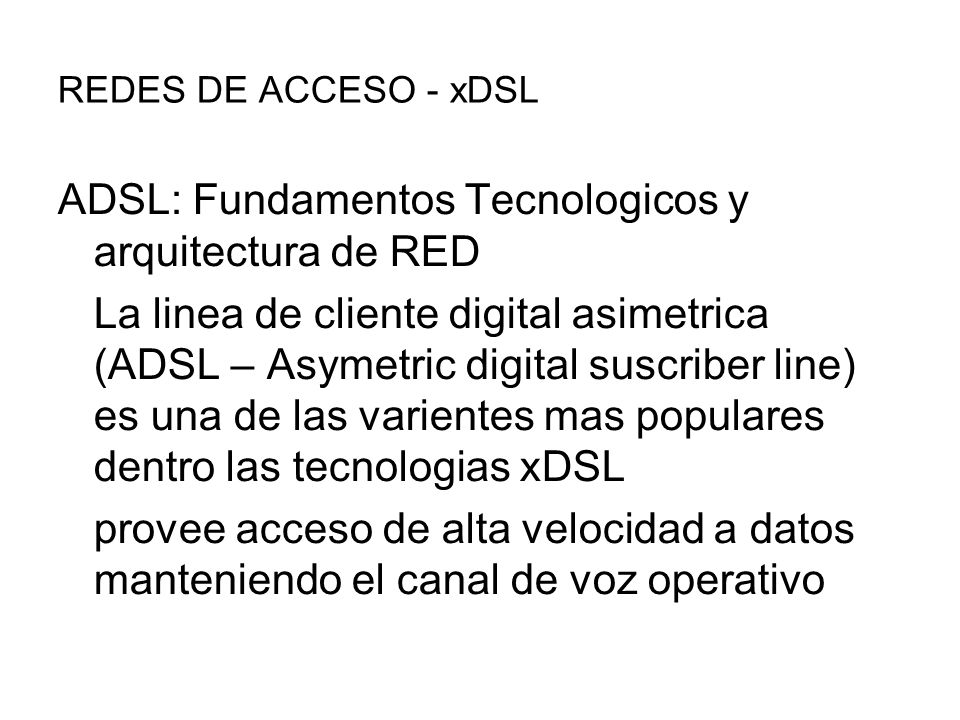 REDES DE ACCESO - xDSL ADSL: Fundamentos Tecnologicos y arquitectura de RED La linea de cliente digital asimetrica (ADSL – Asymetric digital suscriber line) es una de las varientes mas populares dentro las tecnologias xDSL provee acceso de alta velocidad a datos manteniendo el canal de voz operativo